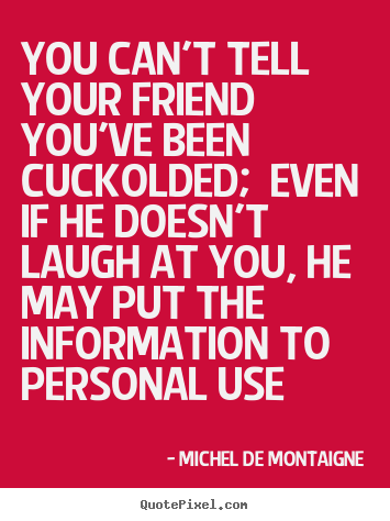 Create picture quotes about friendship - You can't tell your friend you've been cuckolded;..