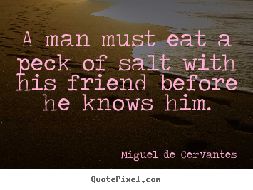 Create graphic picture quotes about friendship - A man must eat a peck of salt with his friend before he..