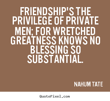 Quotes about friendship - Friendship's the privilege of private men; for..