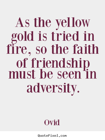 As the yellow gold is tried in fire, so the faith of friendship.. Ovid  friendship quotes