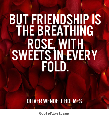 But friendship is the breathing rose, with.. Oliver Wendell Holmes best friendship quotes