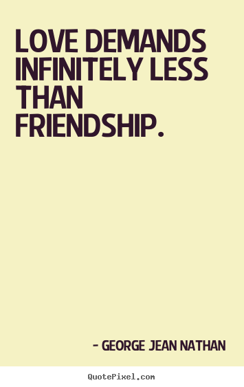 George Jean Nathan picture quotes - Love demands infinitely less than friendship. - Friendship quotes