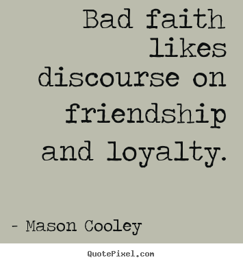 Bad faith likes discourse on friendship and loyalty. Mason Cooley top friendship quote