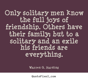 Friendship quote - Only solitary men know the full joys of friendship. others have their..