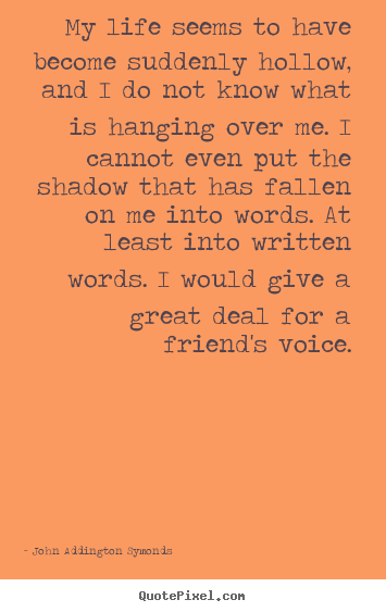 Quote about friendship - My life seems to have become suddenly hollow,..