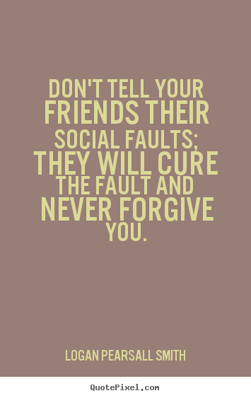 Create picture quotes about friendship - Don't tell your friends their social faults; they will..