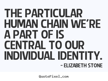 The particular human chain we're a part of is central.. Elizabeth Stone popular friendship quotes
