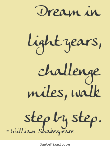Dream in light years, challenge miles, walk step by step. William Shakespeare  friendship quotes