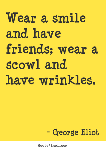 Wear a smile and have friends; wear a scowl.. George Eliot  friendship quote