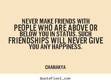 Never make friends with people who are above or below you in.. Chanakya best friendship quotes
