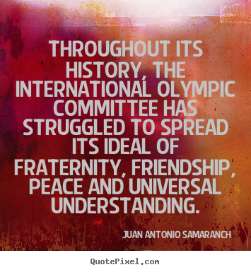 Create your own picture quotes about friendship - Throughout its history, the international olympic..