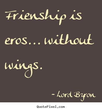 Friendship sayings - Frienship is eros... without wings.