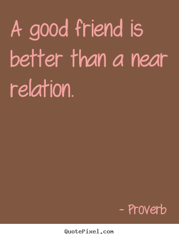Proverb picture quote - A good friend is better than a near relation. - Friendship quotes
