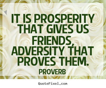 Friendship quotes - It is prosperity that gives us friends, adversity that proves them.
