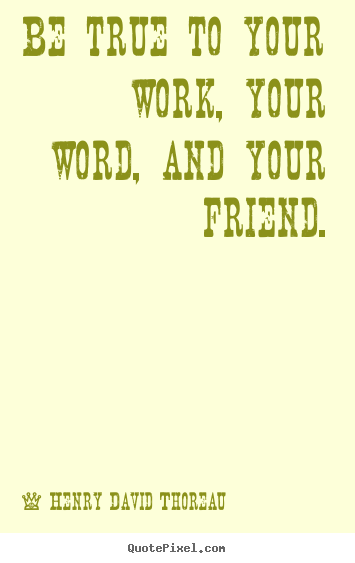 Be true to your work, your word, and your friend. Henry David Thoreau top friendship quotes