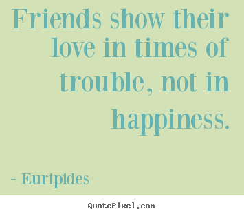 Quote about friendship - Friends show their love in times of trouble, not in..