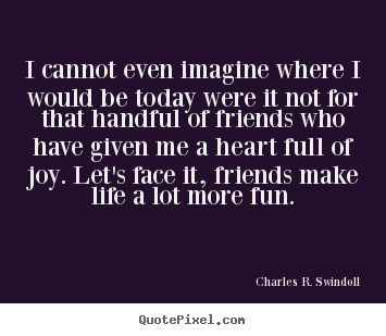 Design custom picture quotes about friendship - I cannot even imagine where i would be today were it not for that..