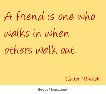 How to design poster quotes about friendship - A friend is one who walks in when others walk out.