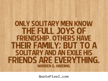 Only solitary men know the full joys of friendship. others.. Warren G. Harding popular friendship quotes