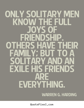 Only solitary men know the full joys of friendship... Warren G. Harding top friendship quotes