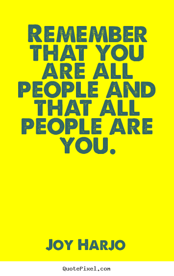 Remember that you are all people and that all people are you. Joy Harjo  friendship quotes