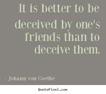 It is better to be deceived by one's friends than to deceive them. Johann Von Goethe great friendship quote
