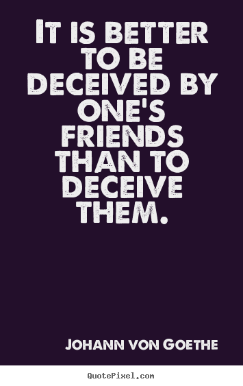 Make picture quote about friendship - It is better to be deceived by one's friends than to deceive them.