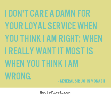 I don't care a damn for your loyal service when.. General Sir John Monash popular friendship quote