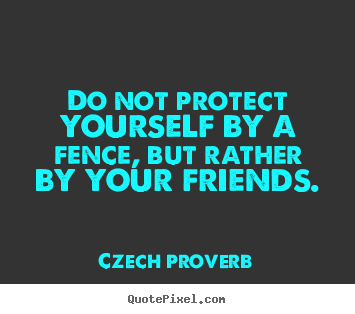 Do not protect yourself by a fence, but rather by your friends. Czech Proverb good friendship quote
