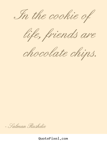 Friendship quote - In the cookie of life, friends are chocolate chips.