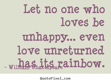 Friendship quotes - Let no one who loves be unhappy... even love..