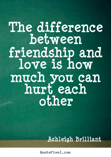 The difference between friendship and love is how much you.. Ashleigh Brilliant famous friendship quotes