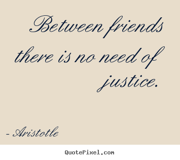 Aristotle picture quotes - Between friends there is no need of justice. - Friendship quote