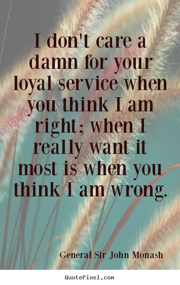 Friendship quotes - I don't care a damn for your loyal service when you think i am right;..