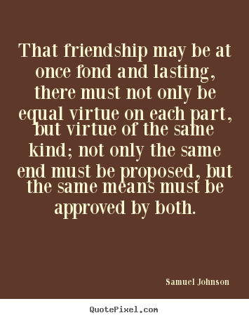 Friendship quotes - That friendship may be at once fond and lasting, there must not..