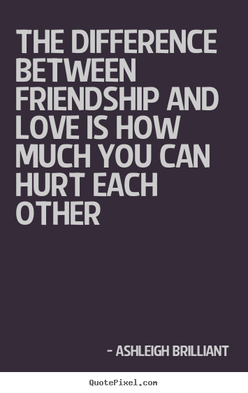 Quote about friendship - The difference between friendship and love is how much you can hurt..