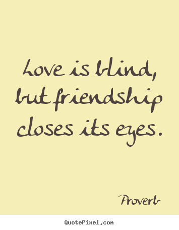 Proverb picture quote - Love is blind, but friendship closes its eyes. - Friendship quotes