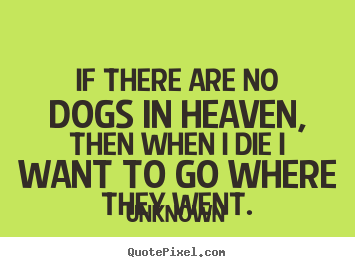 Create graphic picture quotes about friendship - If there are no dogs in heaven, then when i die i..