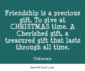 Unknown picture quotes - Friendship is a precious gift. to give at christmas.. - Friendship quote