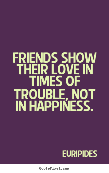Quote about friendship - Friends show their love in times of trouble,..
