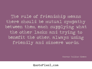 Quote about friendship - The rule of friendship means there should be mutual sympathy..
