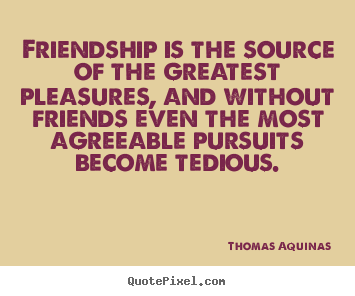 Friendship is the source of the greatest pleasures, and.. Thomas Aquinas best friendship quote