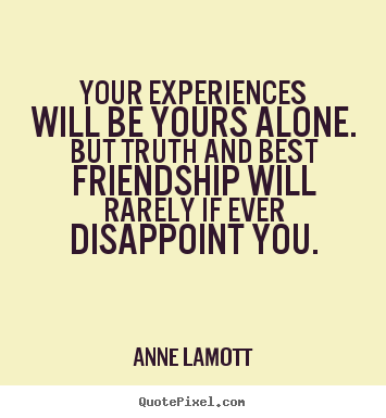 Your experiences will be yours alone. but truth and.. Anne Lamott greatest friendship quotes