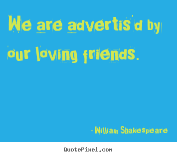 Create pictures sayings about friendship - We are advertis'd by our loving friends.