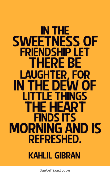 Quotes about friendship - In the sweetness of friendship let there be laughter,..