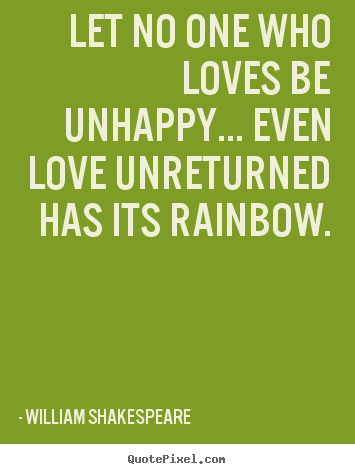 William Shakespeare picture quotes - Let no one who loves be unhappy... even love unreturned has its.. - Friendship quotes