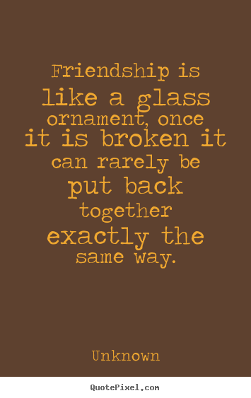 Customize picture quote about friendship - Friendship is like a glass ornament, once it is broken it can..