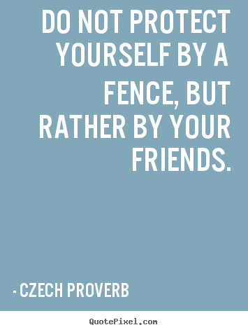 Czech Proverb picture quotes - Do not protect yourself by a fence, but rather by your friends. - Friendship quotes