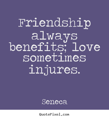 Seneca picture quotes - Friendship always benefits; love sometimes.. - Friendship quote