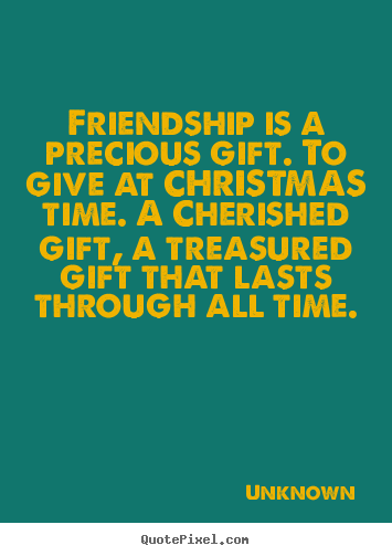 Unknown picture quote - Friendship is a precious gift. to give at christmas time. a cherished.. - Friendship quotes